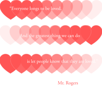 """""""Everyone longs to be loved. And the greatest thing we can do is to let people know that they are loved and capable of loving."""" - Mr. Rogers motivational quote"""