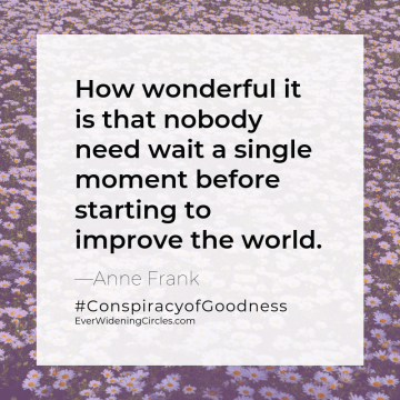 """Quote: """"How wonderful it is that nobody need wait a single moment before starting to improve the world"""" -Anne Frank #ConspiracyofGoodness EverWideningCircles.com"""