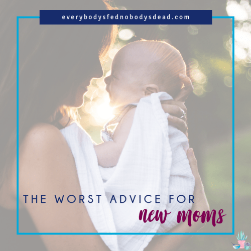The Worst Advice for New Moms - Everybody's Fed, Nobody's Dead Blog
