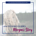 Raw Motherhood Series: Morgan's Story
