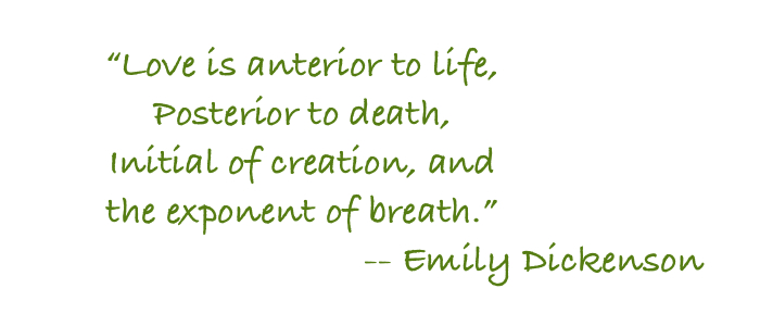 Love is anterior to life posterior to death, initial of creation, and the exponent of breath.