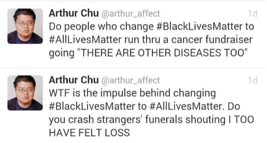 "Tweets from Arthur Chu @arthur_affect. ""Do people who change #BlackLivesMatter to #AllLivesMatter run thru a cancer fundraiser going ""THERE ARE OTHER DISEASES TOO"" ""WTF is the impulse behind changing #BlackLivesMatter to #AllLivesMatter. Do you crash strangers' funerals shouting I TOO HAVE FELT LOSS"""