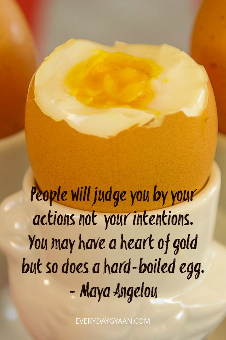 People will judge you by your actions not your intentions. You may have a heart of gold but so does a hard-boiled egg. - Maya Angelou