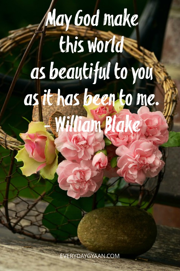 May God make this world as beautiful to you as it has been to me. - William Blake