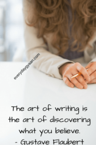 The art of writing is the art of discovering what you believe.- Gustave Flaubert