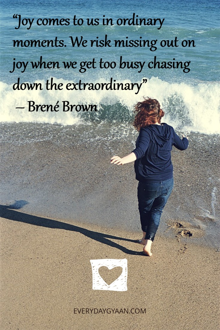 """Joy comes to us in ordinary moments. We risk missing out on joy when we get too busy chasing down the extraordinary"" – Brené Brown"