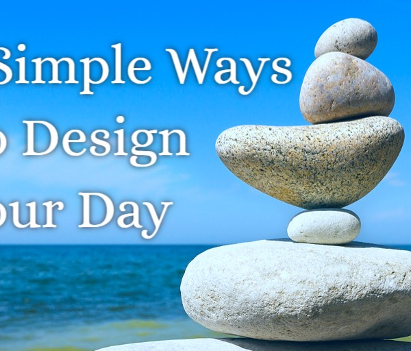 7 Simple Ways to Design Your Day