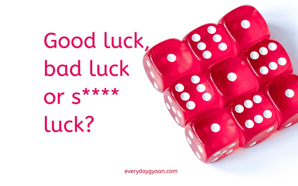 Good luck bad luck and S*** luck