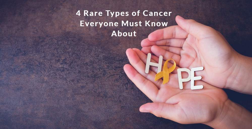 4 Rare Types of Cancer Everyone Must Know About