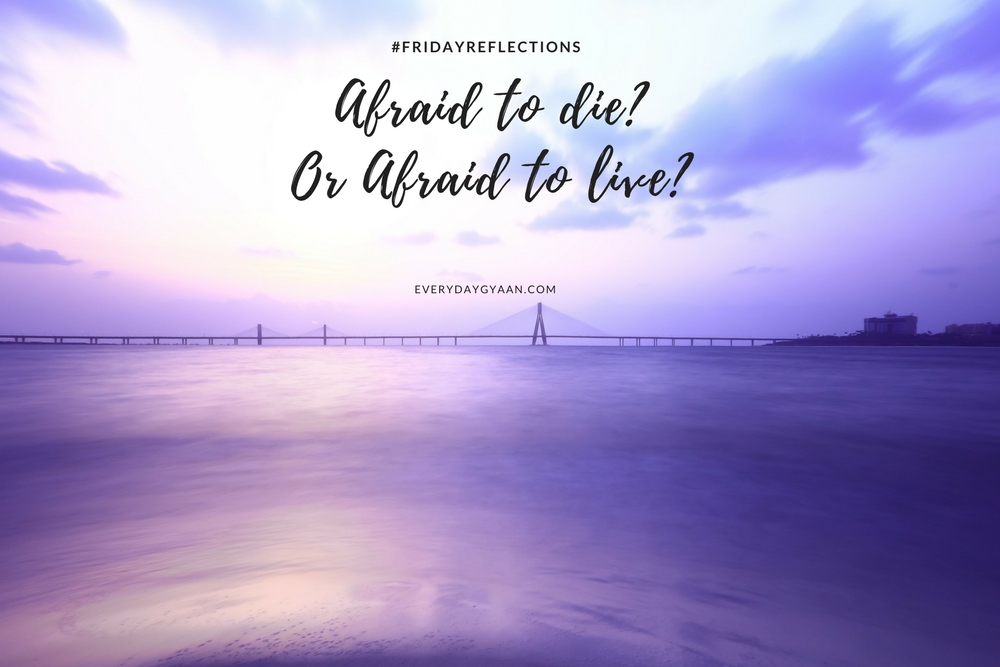 Afraid to die or Afraid to live
