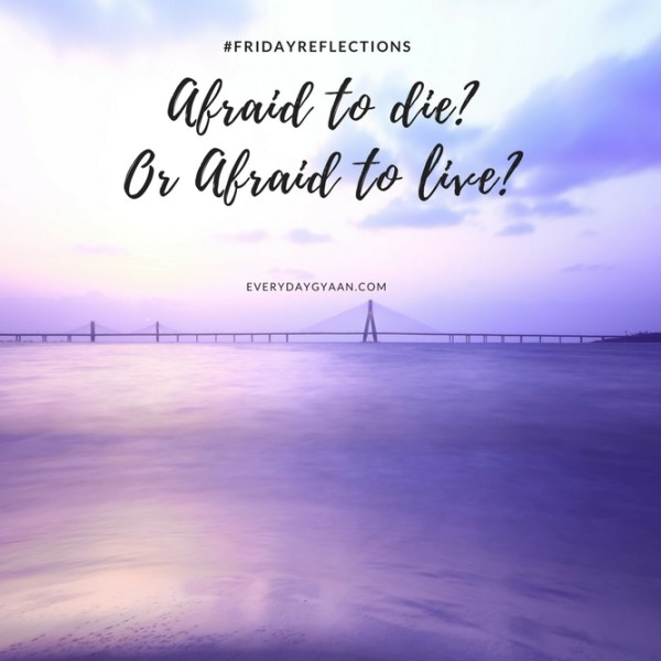Afraid To Die Or Afraid  To Live? #FridayReflections