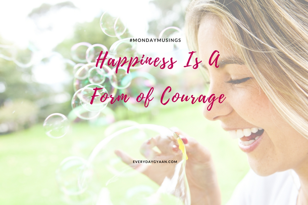 Happiness Is A Form Of Courage #MondayMusings #MondayBlogs