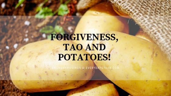 FORGIVENESS, TAO AND POTATOES