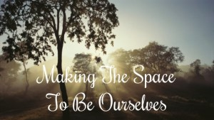 making the space to be ourselves