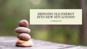 BRINGING OLD ENERGY INTO NEW SITUATIONS