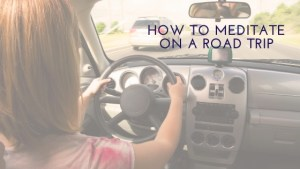 How to Meditate on a Road Trip