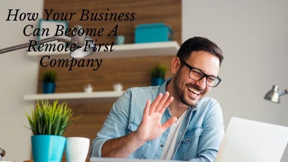 How Your Business Can Become A Remote-First Company