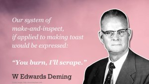 """'Our system of make and inspect, if applied to making toast, would be expressed as """"You burn, I'll scrape""""' - Deming"""