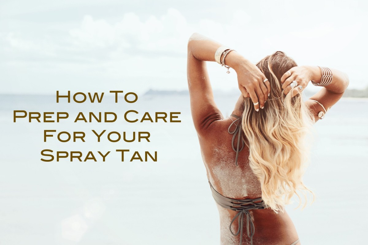 How To Prep And Care For Your Spray Tan Every Once In A Style