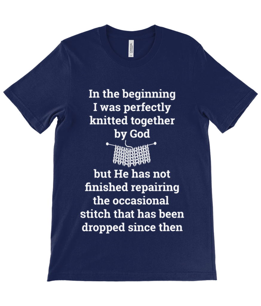 Navy T-shirt printed with In the beginning I was perfectly knitted together by God but He has not finished repairing the occasional stitch that has been dropped since in white
