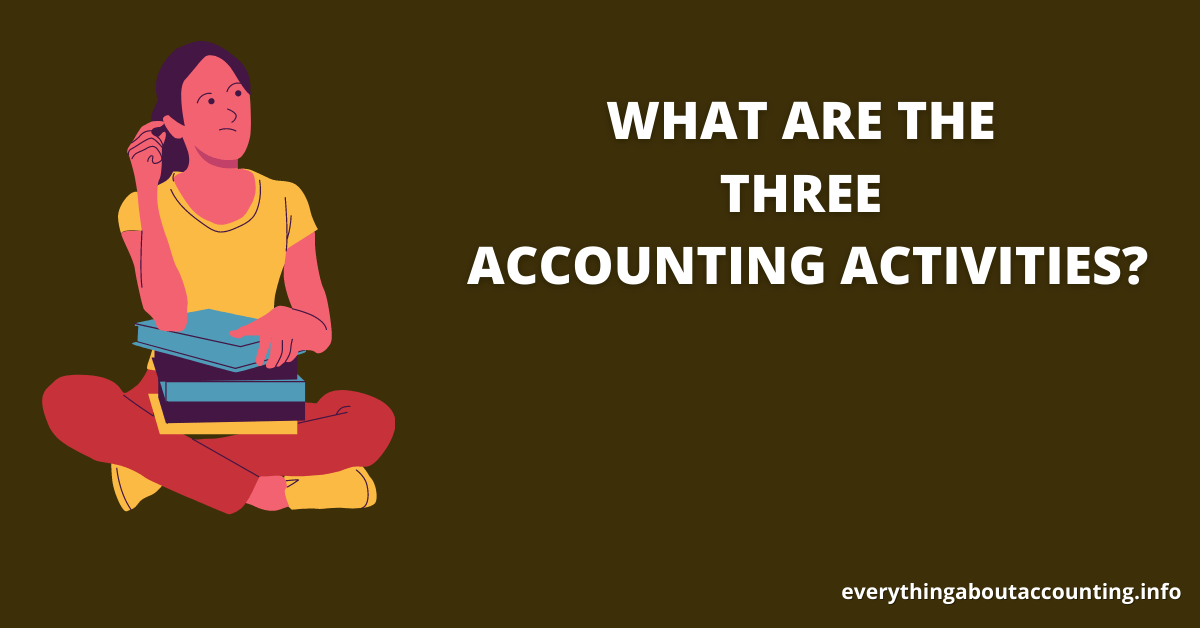 WHAT ARE THE THREE ACCOUNTING ACTIVITIES