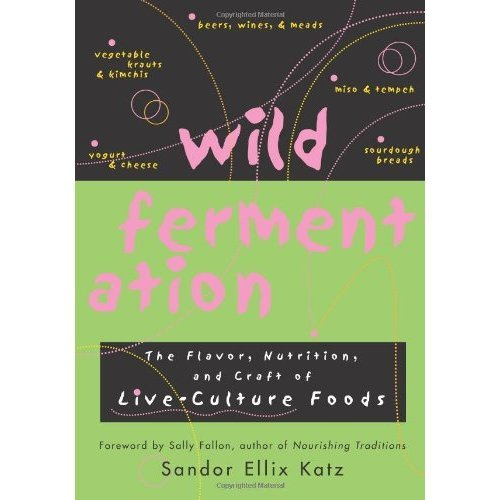 Wild Fermentation - The Flavor, Nutrition, and Craft of Live-Culture Foods by Sandor Ellix Katz
