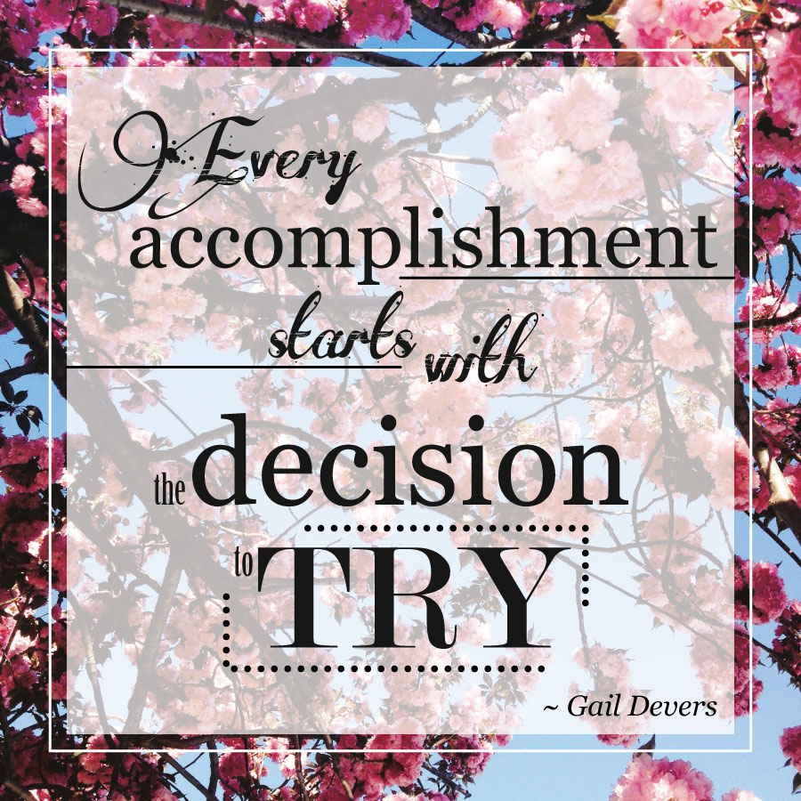 Every accomplishment starts with the decision to try. -Gail Devers