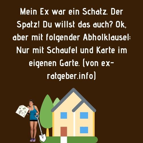 Ex Spruch - Mein Ex war ein Schatz. Der Spatz! Du willst das auch Ok, aber mit folgender Abholklausel Nur mit Schaufel und Karte im eigenen Garte. (von ex-ratgeber.info)