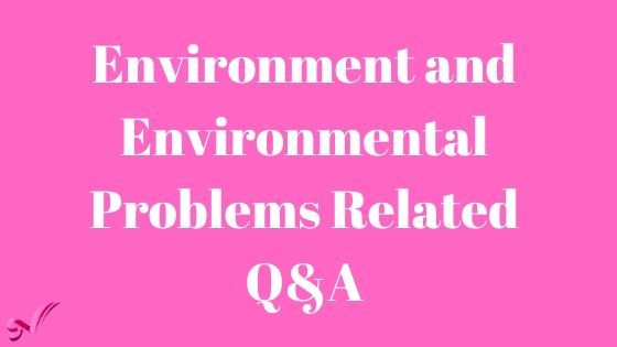 Environment and Environmental Problems Related Q&A