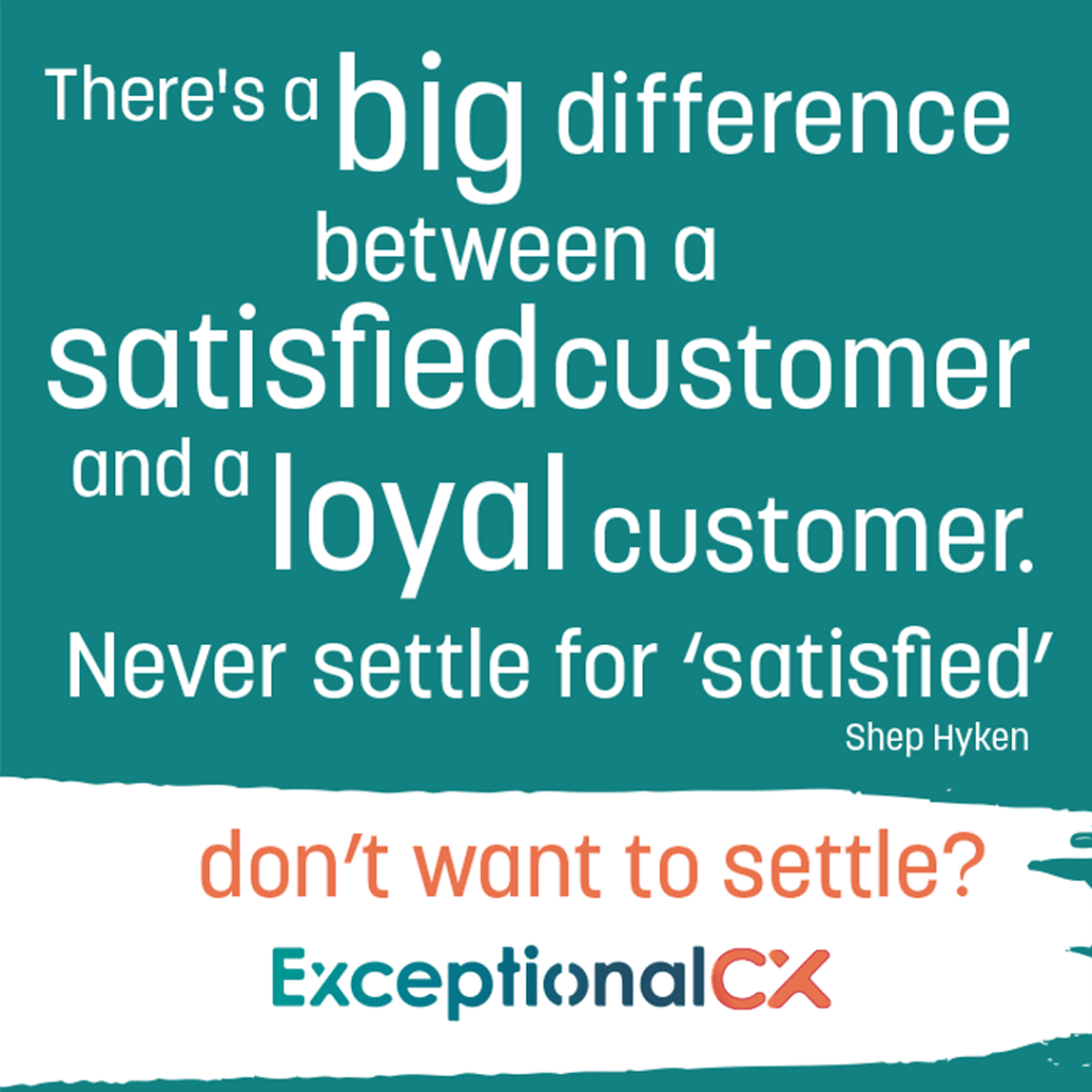 "Quote from Shep Hyken: ""There's a big difference between a satisfied customer and a loyal customer. Never settle for 'satisfied'."""