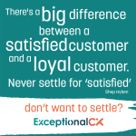 """Quote from Shep Hyken: """"There's a big difference between a satisfied customer and a loyal customer. Never settle for 'satisfied'."""""""