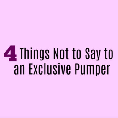 4 Things Not to Say to an Exclusive Pumping