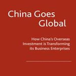 China Goes Global- How China's Overseas Investment is Transforming its Business Enterprises