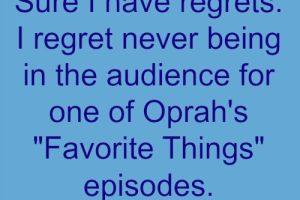 "Sure I have regrets. I regret never being in the audience for one of Oprah's ""Favorite Things"" episodes."