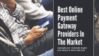 Best Online Payment Gateway Providers In The Market