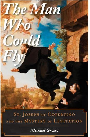 The Man Who Could Fly: St. Joseph of Copertino and the Mystery of Levitation by Michael Grosso