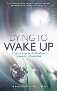 Dying to Wake Up: A Doctor's Voyage into the Afterlife and the Wisdom He Brought Back by Dr Rajiv Parti (Author), Paul Perry (Author)