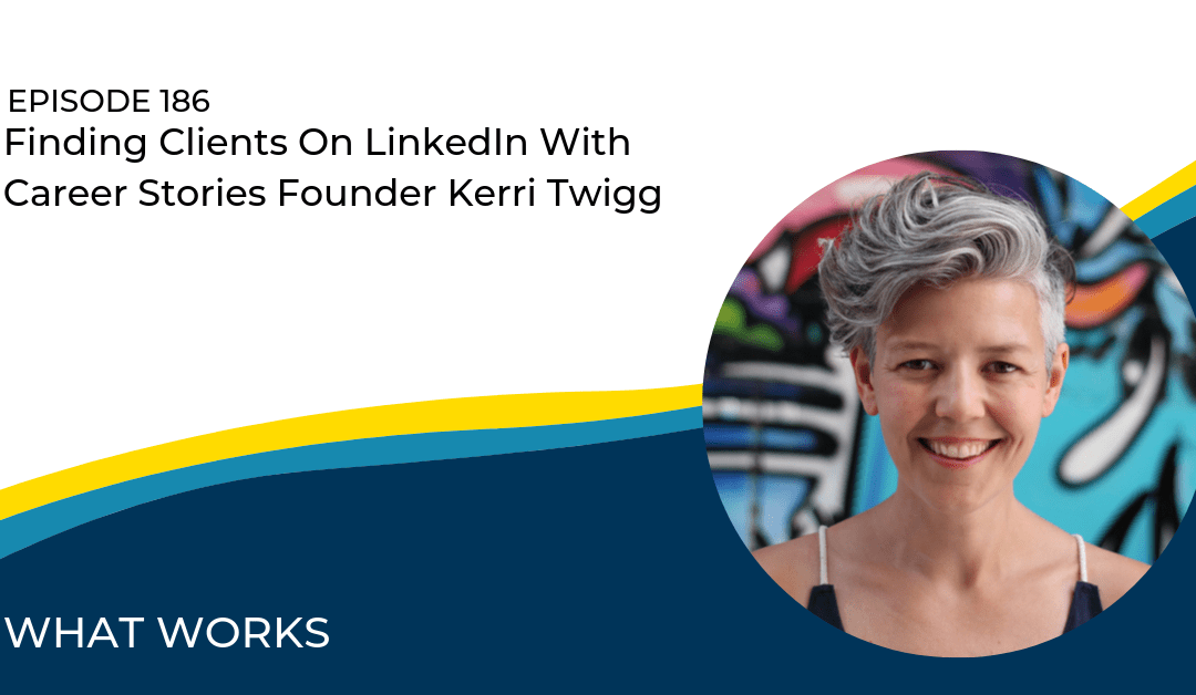 EP 186: Finding Clients On LinkedIn With Career Stories Founder Kerri Twigg
