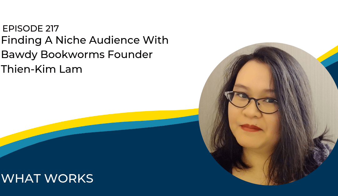 Ep 217: Finding A Niche Audience With Bawdy Bookworms Founder Thien-Kim Lam