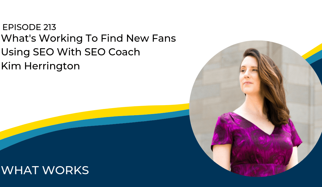 EP 213: What's Working In Finding New Fans With SEO Coach Kim Herrington