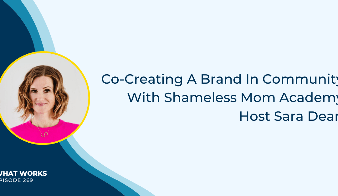 EP 269: Co-Creating A Brand In Community With Shameless Mom Academy Host Sara Dean