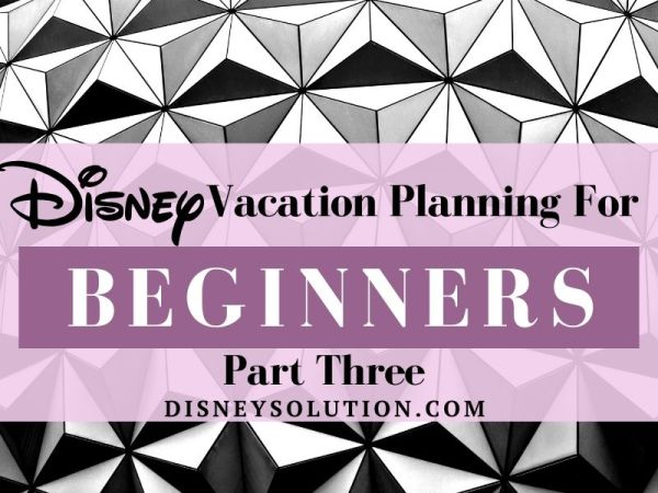 Disney Vacation Planning for beginners - Part 3