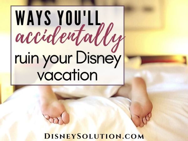 Ways You'll Accidentally Ruin Your Disney Vacation