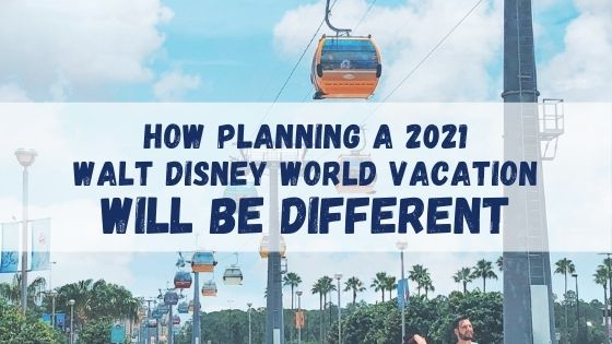 How Planning a 2021 WDW Vacation Will Be Different
