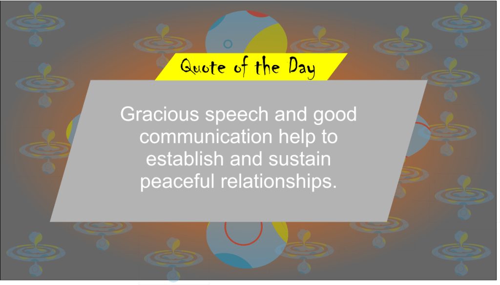 Gracious speech and good communication help establish and sustain peaceful relationships.