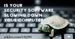 Yes, Your Security Software Might Slow Down Your Computer – What to Do About It – Ask Leo!