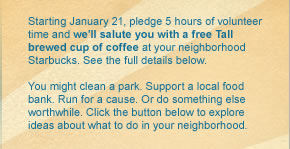 Starting January 21, pledge 5 hours of volunteer time and we'll salute you with a free Tall brewed cup of coffee at your neighborhood Starbucks. (See the full details below)