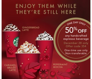 ENJOY THEM WHILE THEY'RE STILL HERE. ONE DAY ONLY 50% OFF any handcrafted espresso beverage. December 28 only. Offer Code 354. One-time use only. Non-transferable. GINGERBREAD LATTE. CARAMEL BRULÉE LATTE. PEPPERMINT MOCHA.