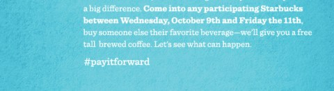 In times like these, a small act of generosity and civility can make a big difference. Come into any participating Starbucks between Wednesday, October 9th and Friday the 11th, buy someone else their favorite beverage-we'll give you a free tall brewed coffee. Let's see what can happen. #payitforward