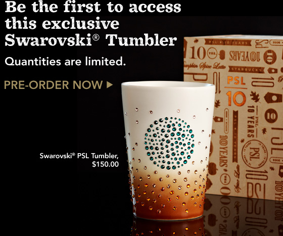 Be the first to access this exclusive Swarovski® Tumbler. Quantities are limited. PRE-ORDER NOW. Swarovski® PSL Tumbler, $150.00.